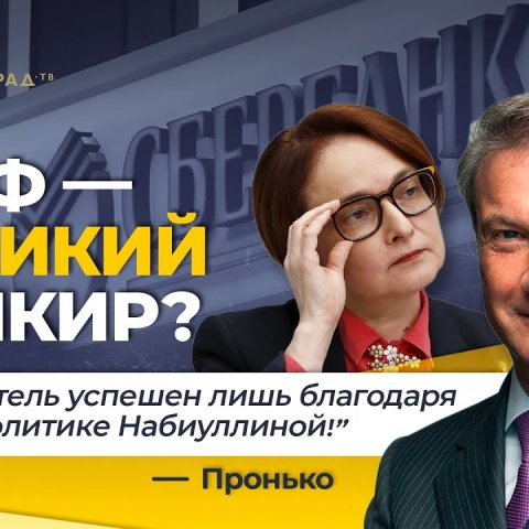 """Греф - великий банкир? """"Этот деятель успешен лишь благодаря глупой политике Набиуллиной"""" - Пронько"""